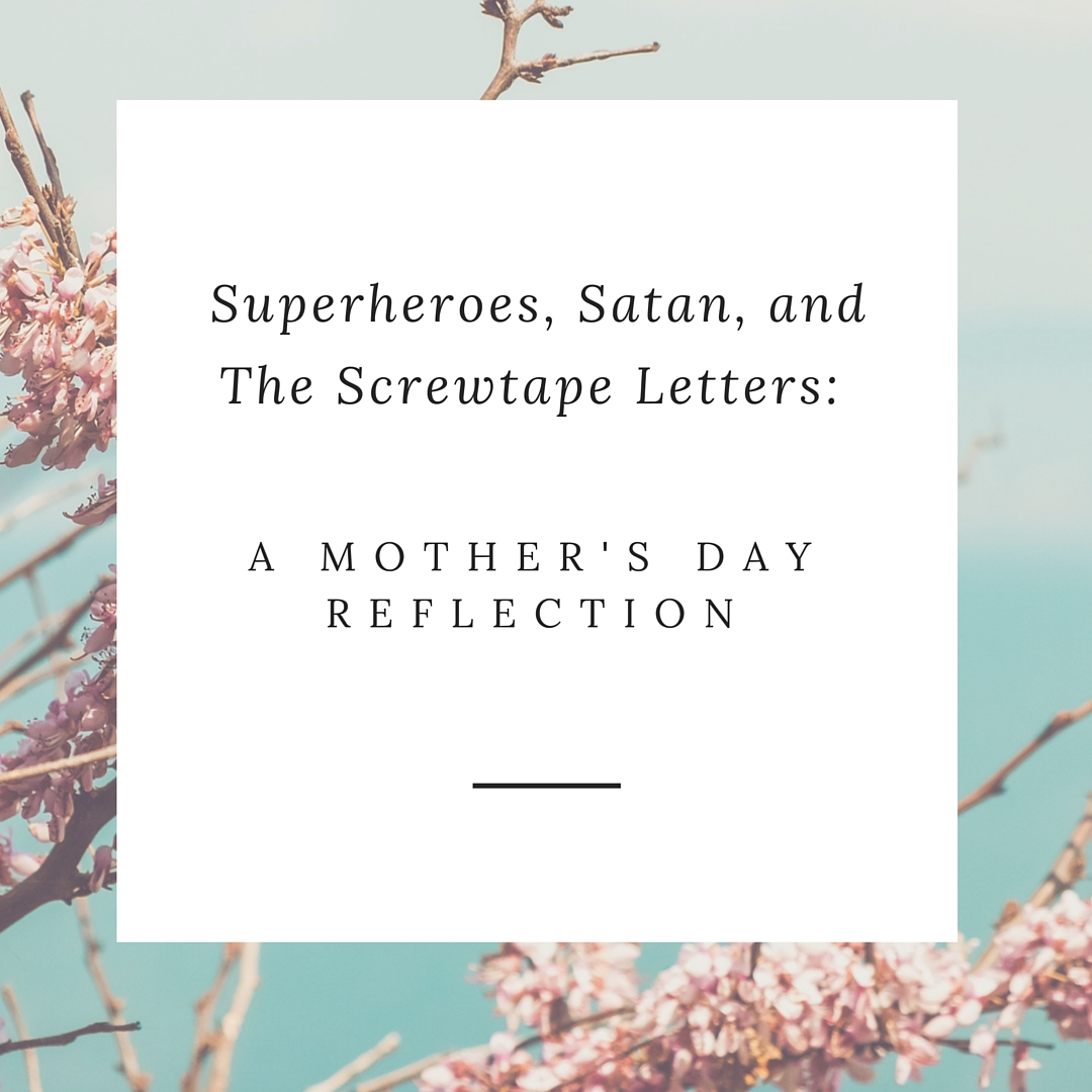 Superheroes, Satan, and The Screwtape Letters: A Mother's Day Reflection