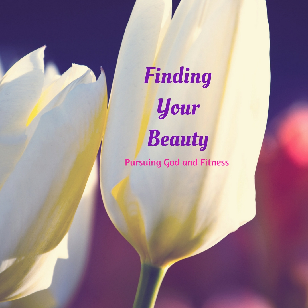 Finding Your Beauty - Pursuing God and Fitness
